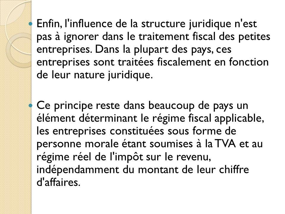 Enfin, l influence de la structure juridique n est pas à ignorer dans le traitement fiscal des petites entreprises. Dans la plupart des pays, ces entreprises sont traitées fiscalement en fonction de leur nature juridique.