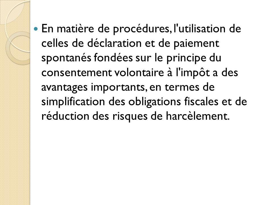 En matière de procédures, l utilisation de celles de déclaration et de paiement spontanés fondées sur le principe du consentement volontaire à l impôt a des avantages importants, en termes de simplification des obligations fiscales et de réduction des risques de harcèlement.