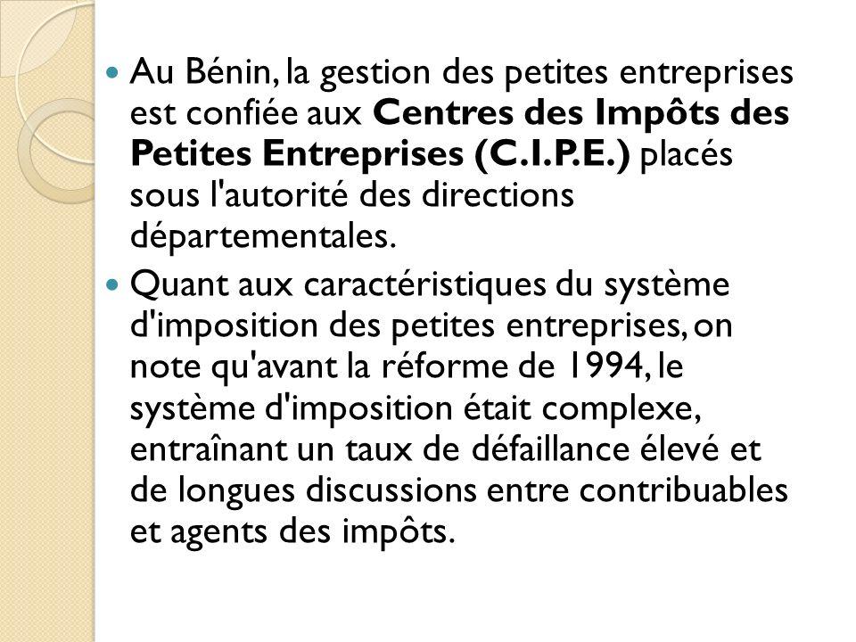 Au Bénin, la gestion des petites entreprises est confiée aux Centres des Impôts des Petites Entreprises (C.I.P.E.) placés sous l autorité des directions départementales.