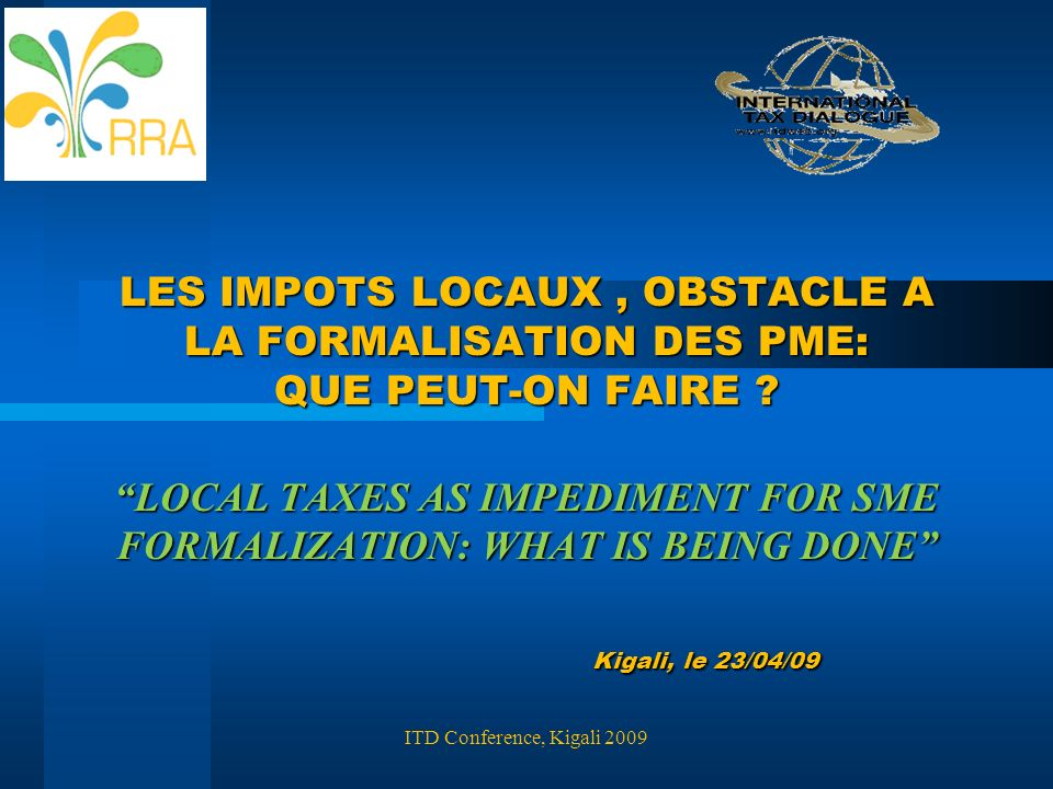 LES IMPOTS LOCAUX , OBSTACLE A LA FORMALISATION DES PME: QUE PEUT-ON FAIRE LOCAL TAXES AS IMPEDIMENT FOR SME FORMALIZATION: WHAT IS BEING DONE Kigali, le 23/04/09