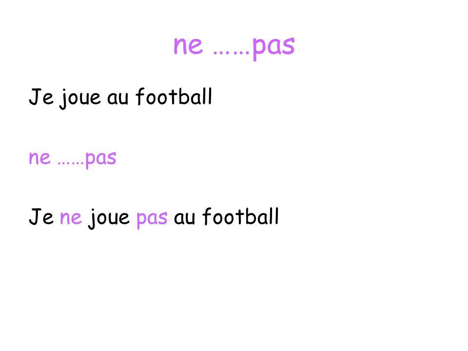 ne ……pas Je joue au football ne ……pas Je ne joue pas au football