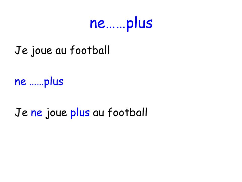 ne……plus Je joue au football ne ……plus Je ne joue plus au football