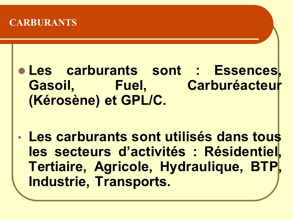 CARBURANTS Les carburants sont : Essences, Gasoil, Fuel, Carburéacteur (Kérosène) et GPL/C.
