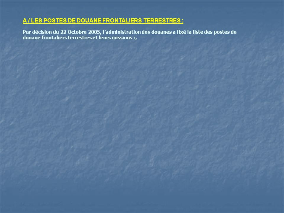 A / LES POSTES DE DOUANE FRONTALIERS TERRESTRES :