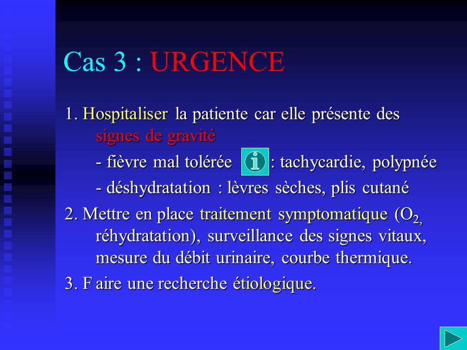 Cas 3 : URGENCE 1. Hospitaliser la patiente car elle présente des signes de gravité. - fièvre mal tolérée : tachycardie, polypnée.