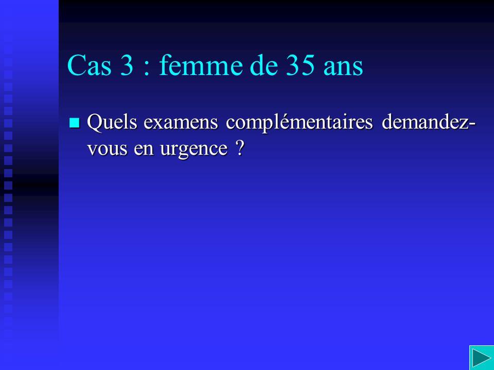 Cas 3 : femme de 35 ans Quels examens complémentaires demandez-vous en urgence