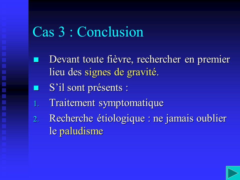 Cas 3 : Conclusion Devant toute fièvre, rechercher en premier lieu des signes de gravité. S'il sont présents :