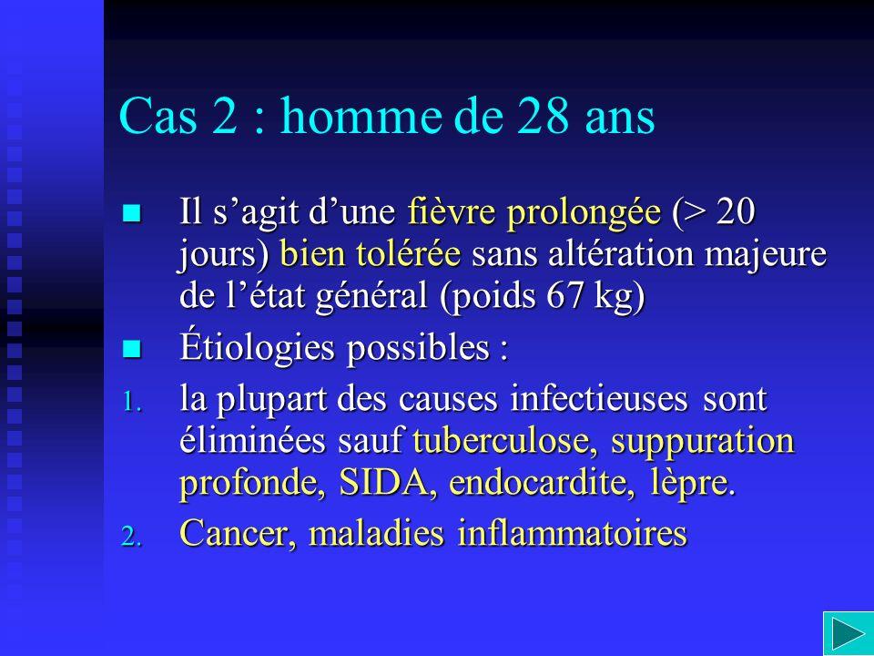 Cas 2 : homme de 28 ans Il s'agit d'une fièvre prolongée (> 20 jours) bien tolérée sans altération majeure de l'état général (poids 67 kg)