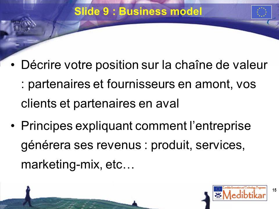 Slide 9 : Business model Décrire votre position sur la chaîne de valeur : partenaires et fournisseurs en amont, vos clients et partenaires en aval.