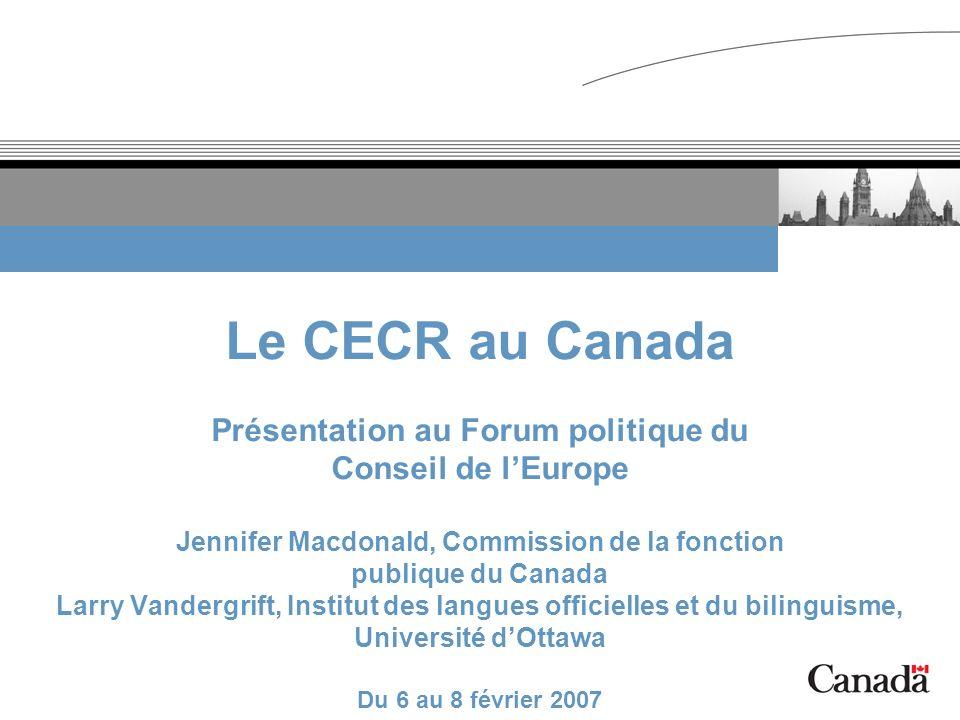 Le CECR au Canada Présentation au Forum politique du Conseil de l'Europe Jennifer Macdonald, Commission de la fonction publique du Canada Larry Vandergrift, Institut des langues officielles et du bilinguisme, Université d'Ottawa Du 6 au 8 février 2007