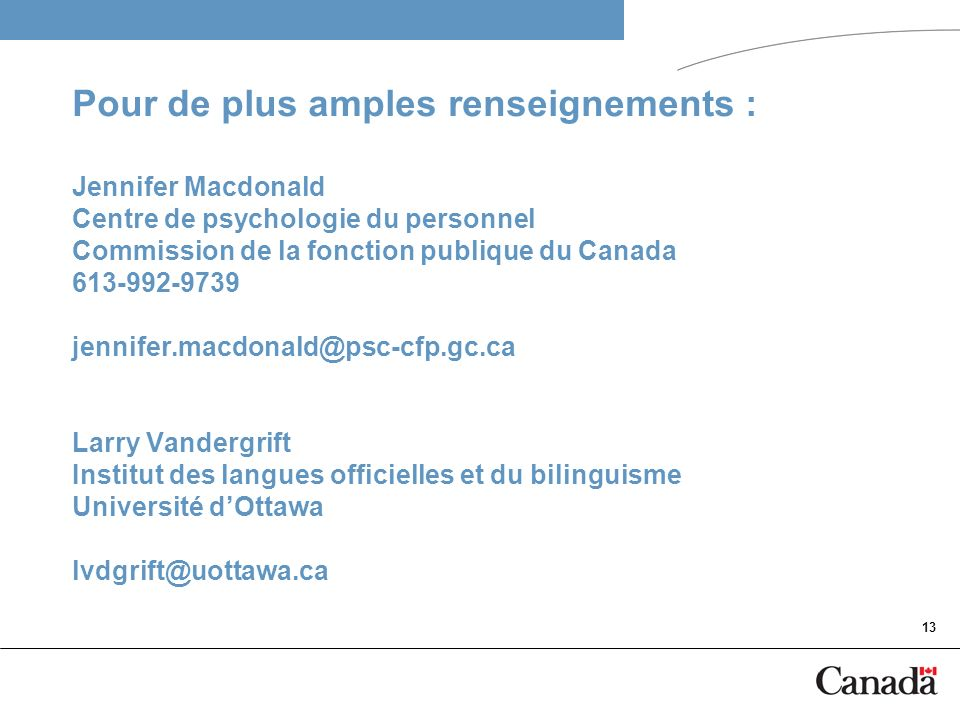 Pour de plus amples renseignements : Jennifer Macdonald Centre de psychologie du personnel Commission de la fonction publique du Canada 613-992-9739 jennifer.macdonald@psc-cfp.gc.ca Larry Vandergrift Institut des langues officielles et du bilinguisme Université d'Ottawa lvdgrift@uottawa.ca