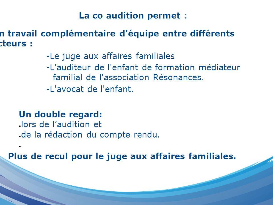 La co audition permet : Un travail complémentaire d'équipe entre différents acteurs : -Le juge aux affaires familiales.