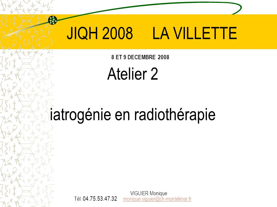 JIQH 2008 LA VILLETTE 8 ET 9 DECEMBRE 2008 Atelier 2 iatrogénie en radiothérapie Tél: 04.75.53.47.32 monique.viguier@ch-montelimar.fr