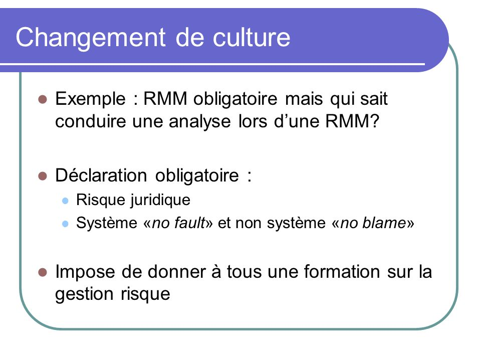 Changement de culture Exemple : RMM obligatoire mais qui sait conduire une analyse lors d'une RMM Déclaration obligatoire :