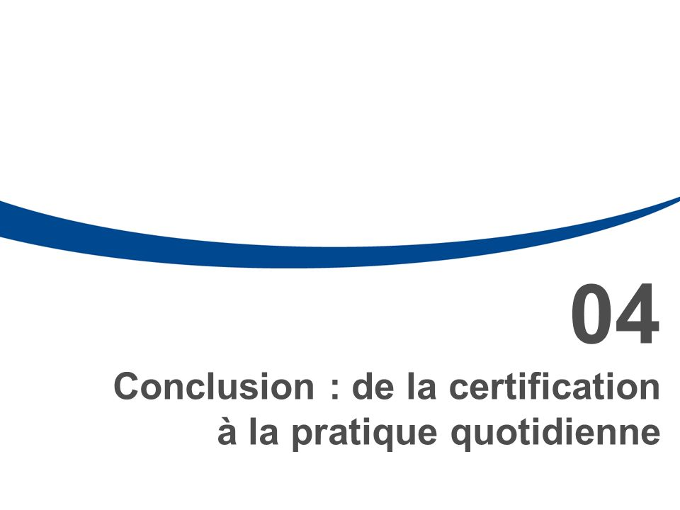 04 Conclusion : de la certification à la pratique quotidienne 34