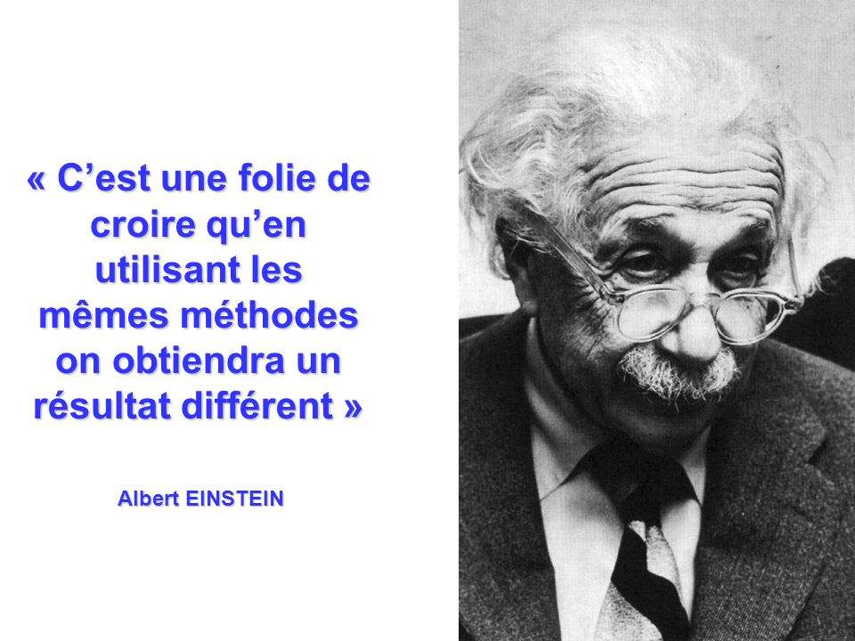 Albert EINSTEIN « C'est une folie de croire qu'en utilisant les mêmes méthodes on obtiendra un résultat différent »