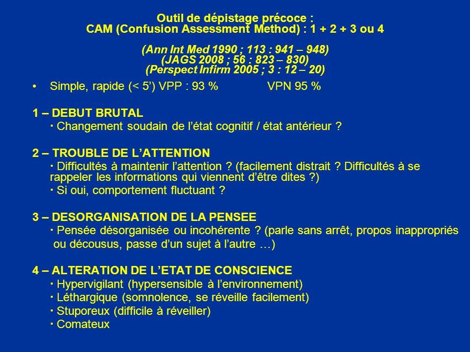 Outil de dépistage précoce : CAM (Confusion Assessment Method) : 1 + 2 + 3 ou 4 (Ann Int Med 1990 ; 113 : 941 – 948) (JAGS 2008 ; 56 : 823 – 830) (Perspect Infirm 2005 ; 3 : 12 – 20)