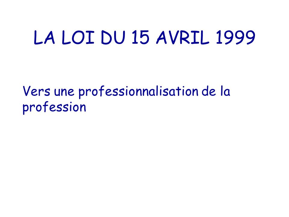 LA LOI DU 15 AVRIL 1999 Vers une professionnalisation de la profession