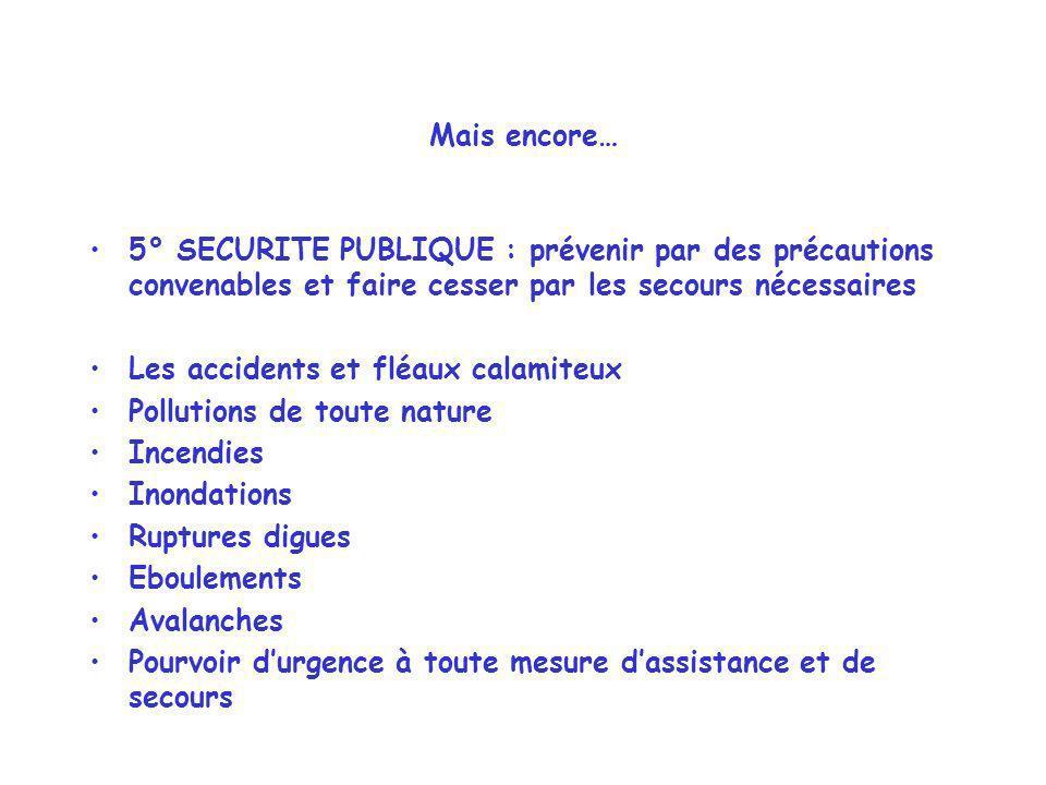Mais encore… 5° SECURITE PUBLIQUE : prévenir par des précautions convenables et faire cesser par les secours nécessaires.