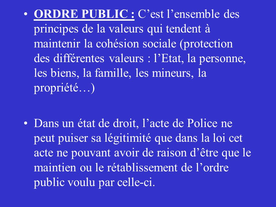 ORDRE PUBLIC : C'est l'ensemble des principes de la valeurs qui tendent à maintenir la cohésion sociale (protection des différentes valeurs : l'Etat, la personne, les biens, la famille, les mineurs, la propriété…)
