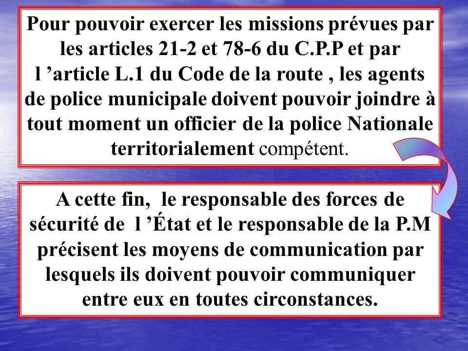 Pour pouvoir exercer les missions prévues par les articles 21-2 et 78-6 du C.P.P et par l 'article L.1 du Code de la route , les agents de police municipale doivent pouvoir joindre à tout moment un officier de la police Nationale territorialement compétent.