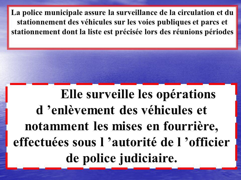 La police municipale assure la surveillance de la circulation et du stationnement des véhicules sur les voies publiques et parcs et stationnement dont la liste est précisée lors des réunions périodes