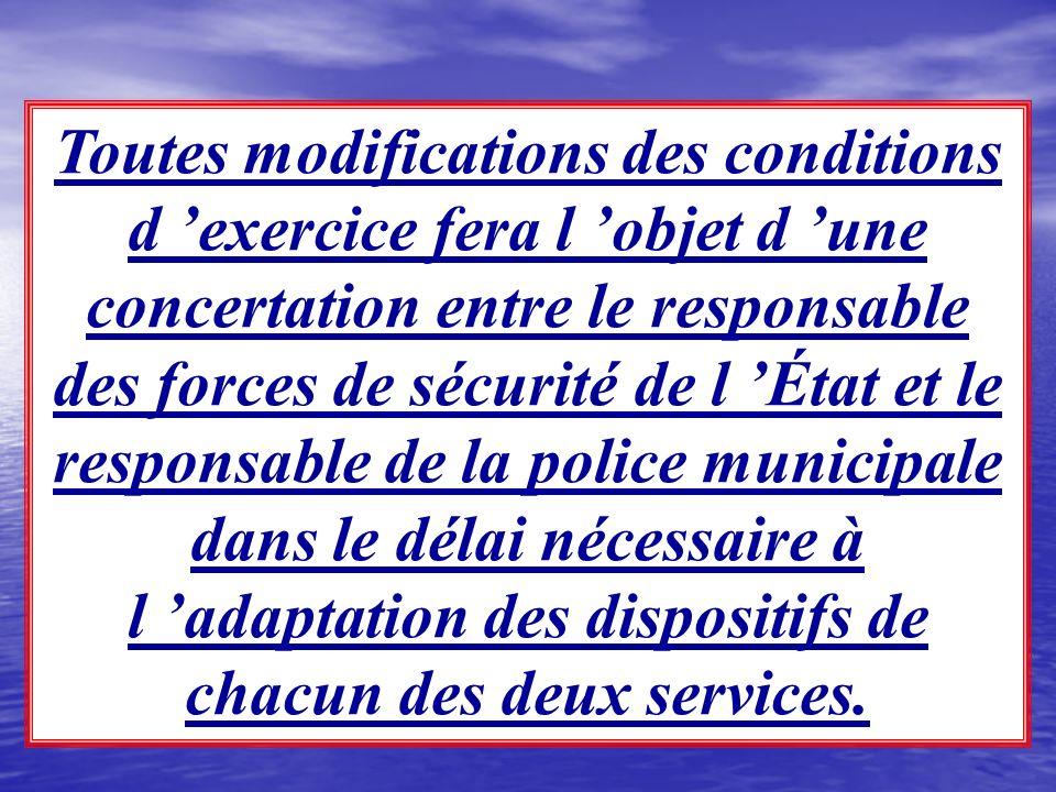 Toutes modifications des conditions d 'exercice fera l 'objet d 'une concertation entre le responsable des forces de sécurité de l 'État et le responsable de la police municipale dans le délai nécessaire à l 'adaptation des dispositifs de chacun des deux services.