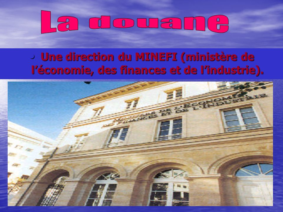 La douane Une direction du MINEFI (ministère de l'économie, des finances et de l'industrie).
