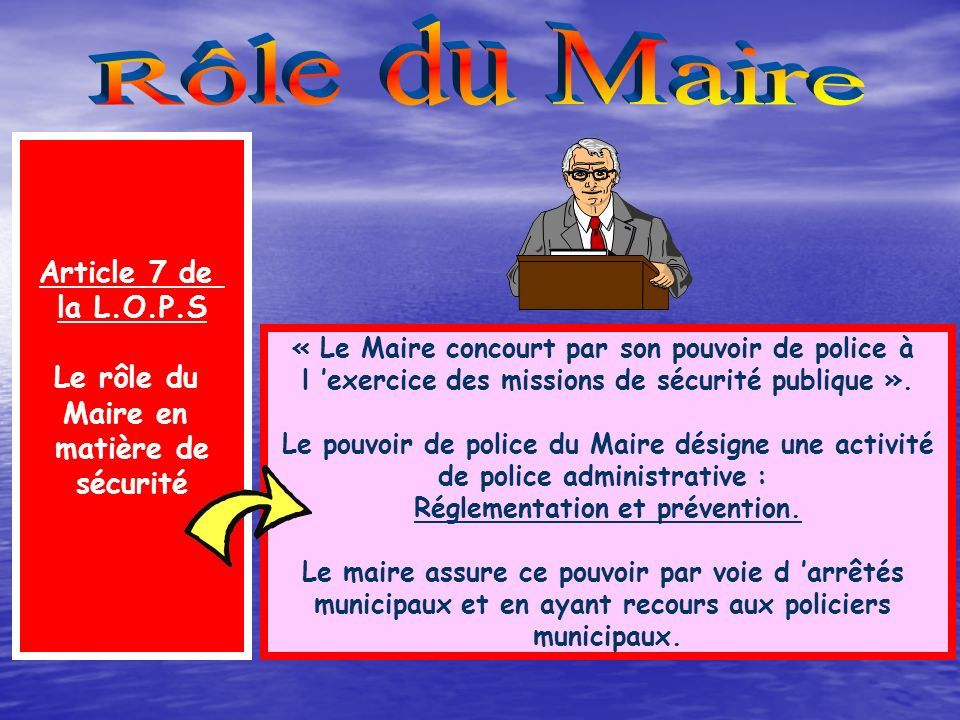 Rôle du Maire Article 7 de la L.O.P.S Le rôle du Maire en matière de
