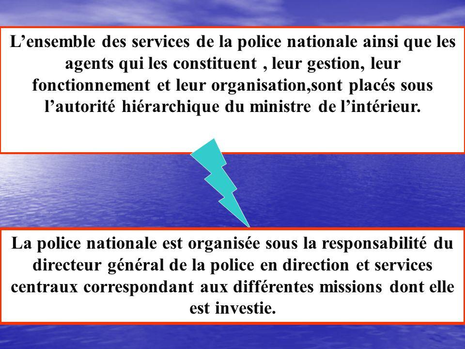 L'ensemble des services de la police nationale ainsi que les agents qui les constituent , leur gestion, leur fonctionnement et leur organisation,sont placés sous l'autorité hiérarchique du ministre de l'intérieur.
