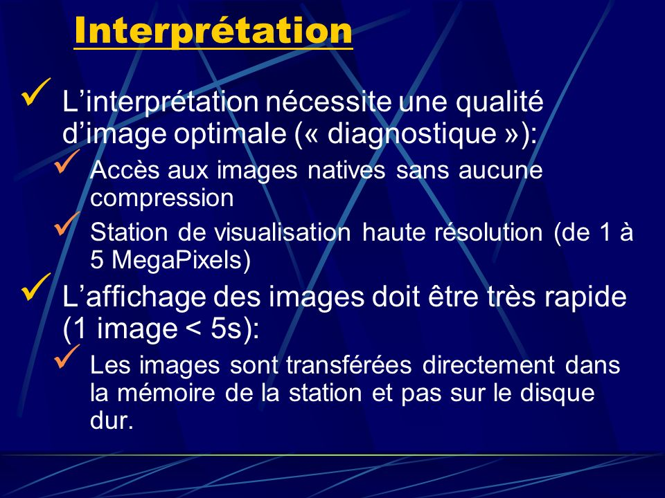 Interprétation L'interprétation nécessite une qualité d'image optimale (« diagnostique »): Accès aux images natives sans aucune compression.