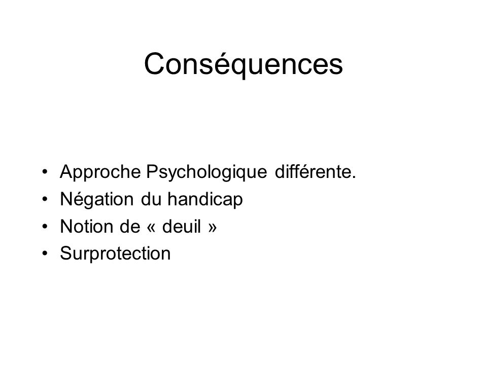 Conséquences Approche Psychologique différente. Négation du handicap