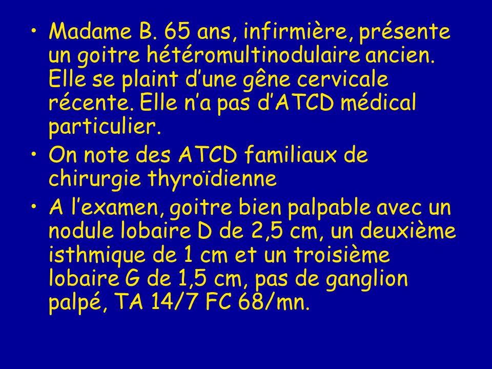 Madame B. 65 ans, infirmière, présente un goitre hétéromultinodulaire ancien. Elle se plaint d'une gêne cervicale récente. Elle n'a pas d'ATCD médical particulier.