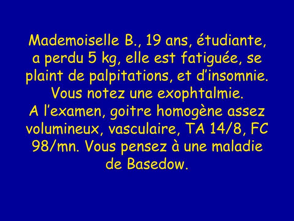 Mademoiselle B., 19 ans, étudiante, a perdu 5 kg, elle est fatiguée, se plaint de palpitations, et d'insomnie.