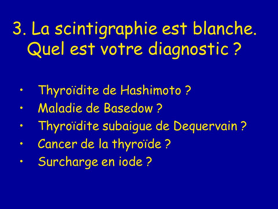 3. La scintigraphie est blanche. Quel est votre diagnostic