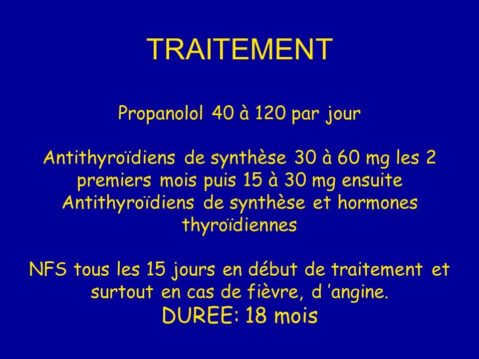 TRAITEMENT Propanolol 40 à 120 par jour Antithyroïdiens de synthèse 30 à 60 mg les 2 premiers mois puis 15 à 30 mg ensuite Antithyroïdiens de synthèse et hormones thyroïdiennes NFS tous les 15 jours en début de traitement et surtout en cas de fièvre, d 'angine.