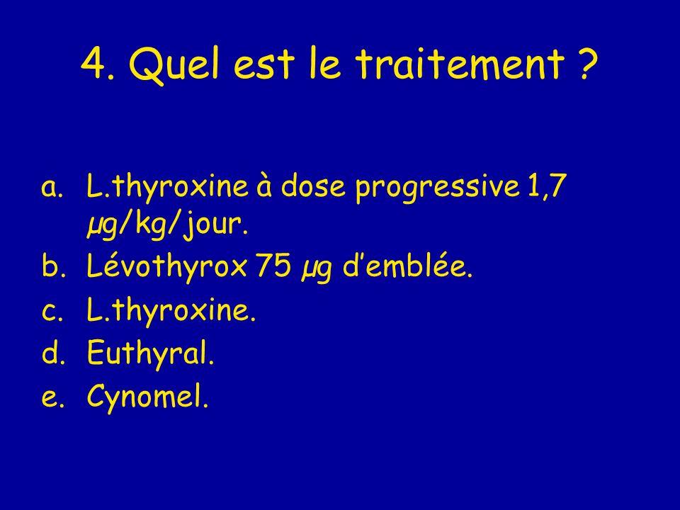 4. Quel est le traitement L.thyroxine à dose progressive 1,7 µg/kg/jour. Lévothyrox 75 µg d'emblée.