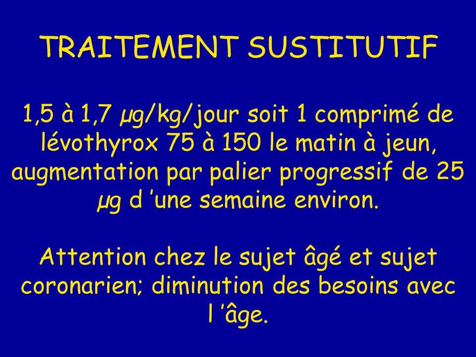 TRAITEMENT SUSTITUTIF 1,5 à 1,7 µg/kg/jour soit 1 comprimé de lévothyrox 75 à 150 le matin à jeun, augmentation par palier progressif de 25 µg d 'une semaine environ.