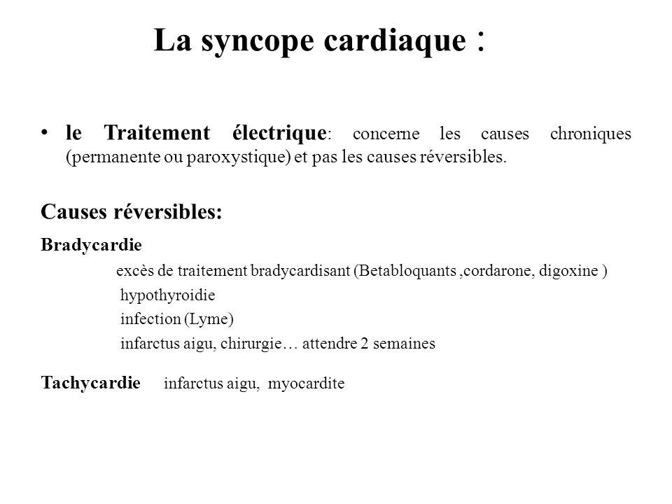 La syncope cardiaque : le Traitement électrique: concerne les causes chroniques (permanente ou paroxystique) et pas les causes réversibles.