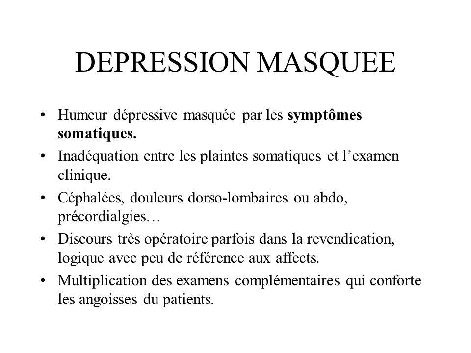 DEPRESSION MASQUEE Humeur dépressive masquée par les symptômes somatiques. Inadéquation entre les plaintes somatiques et l'examen clinique.