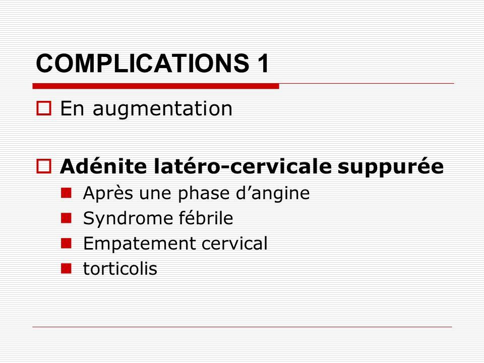 COMPLICATIONS 1 En augmentation Adénite latéro-cervicale suppurée