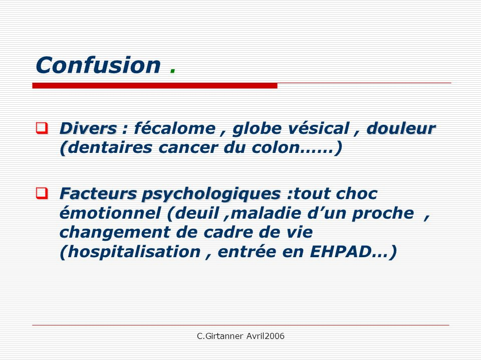 Confusion . Divers : fécalome , globe vésical , douleur (dentaires cancer du colon……)