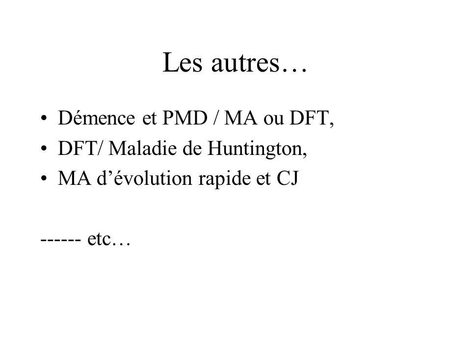 Les autres… Démence et PMD / MA ou DFT, DFT/ Maladie de Huntington,