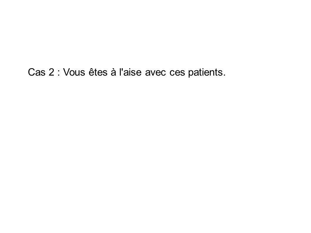 Cas 2 : Vous êtes à l aise avec ces patients.
