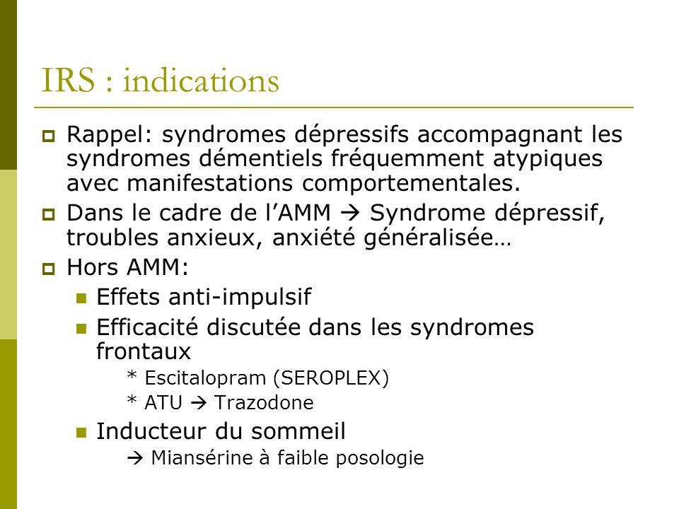 IRS : indications Rappel: syndromes dépressifs accompagnant les syndromes démentiels fréquemment atypiques avec manifestations comportementales.