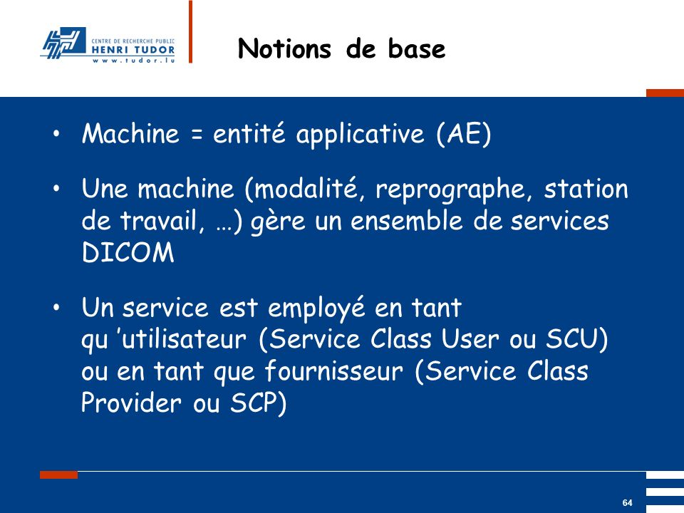 Notions de base Machine = entité applicative (AE) Une machine (modalité, reprographe, station de travail, …) gère un ensemble de services DICOM.
