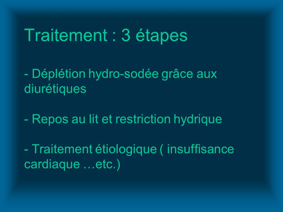 Traitement : 3 étapes - Déplétion hydro-sodée grâce aux diurétiques - Repos au lit et restriction hydrique - Traitement étiologique ( insuffisance cardiaque …etc.)
