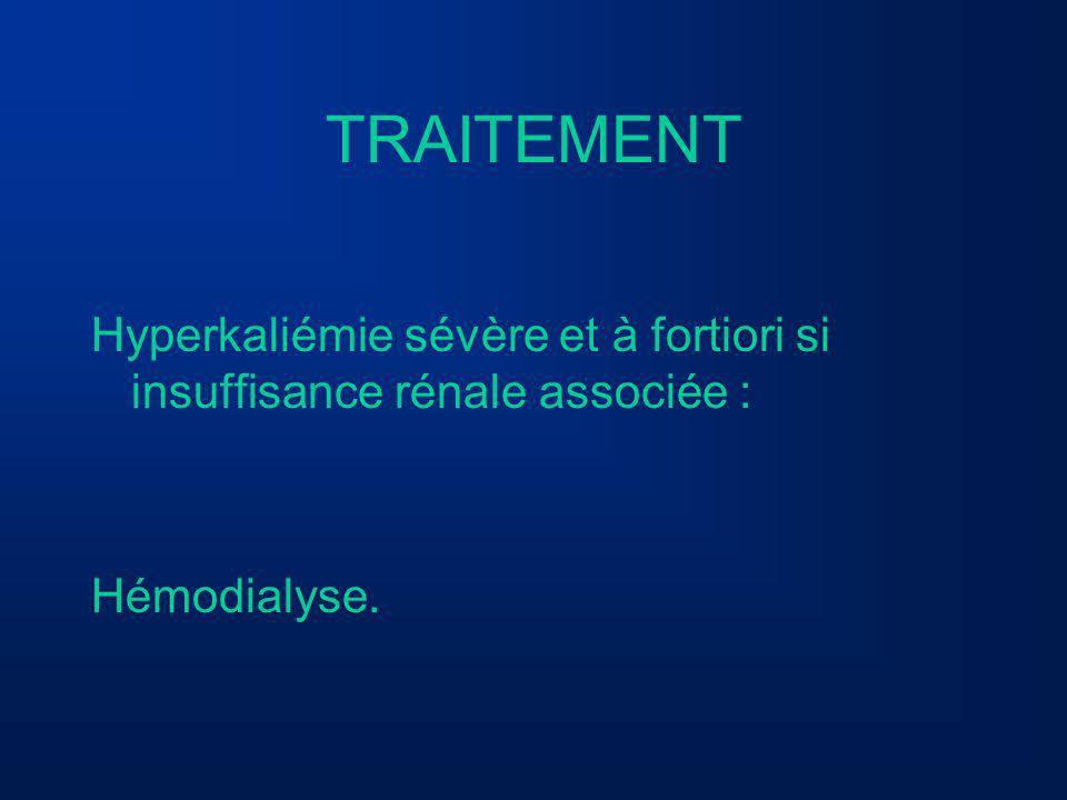 TRAITEMENT Hyperkaliémie sévère et à fortiori si insuffisance rénale associée : Hémodialyse.