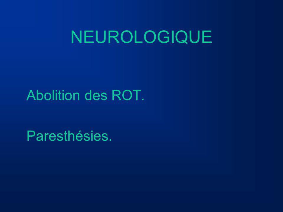 NEUROLOGIQUE Abolition des ROT. Paresthésies.