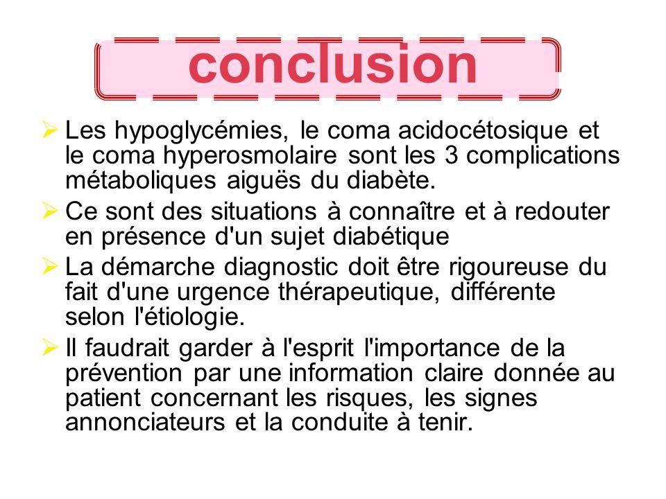 conclusionLes hypoglycémies, le coma acidocétosique et le coma hyperosmolaire sont les 3 complications métaboliques aiguës du diabète.